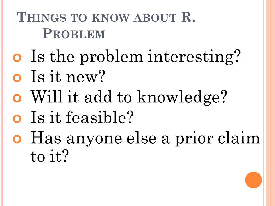 T HINGS TO KNOW ABOUT R. P ROBLEM Is the problem interesting? Is it new? Will it add to knowledge? Is it feasible? Has anyone else a prior claim to it