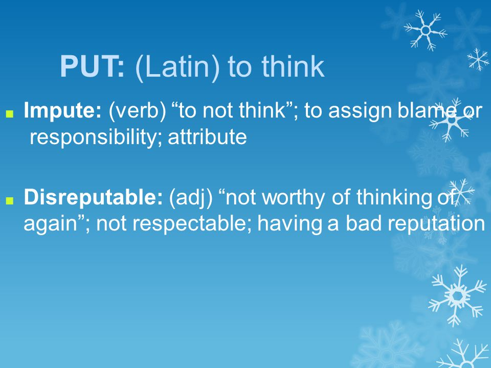 PUT: (Latin) to think ■ Impute: (verb) to not think ; to assign blame or responsibility; attribute ■ Disreputable: (adj) not worthy of thinking of again ; not respectable; having a bad reputation