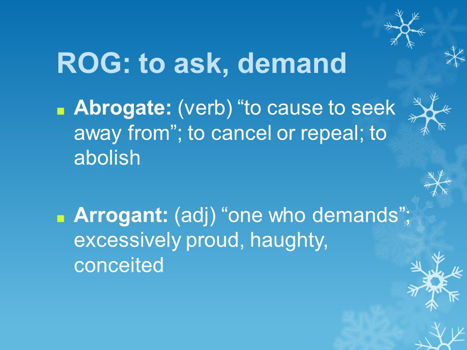 ROG: to ask, demand ■ Abrogate: (verb) to cause to seek away from ; to cancel or repeal; to abolish ■ Arrogant: (adj) one who demands ; excessively proud, haughty, conceited