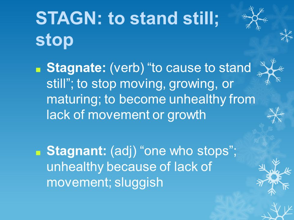 STAGN: to stand still; stop ■ Stagnate: (verb) to cause to stand still ; to stop moving, growing, or maturing; to become unhealthy from lack of movement or growth ■ Stagnant: (adj) one who stops ; unhealthy because of lack of movement; sluggish