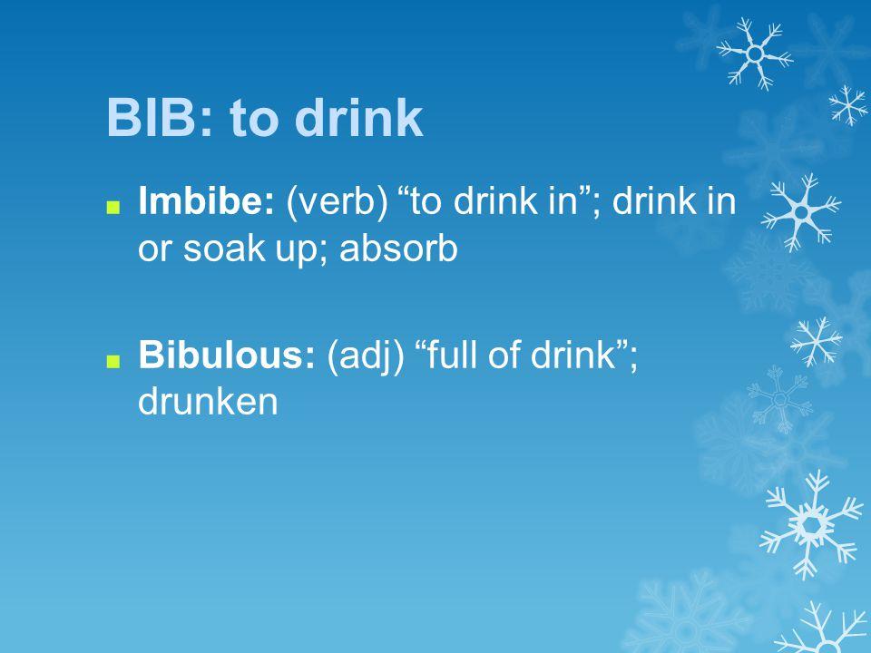 BIB: to drink ■ Imbibe: (verb) to drink in ; drink in or soak up; absorb ■ Bibulous: (adj) full of drink ; drunken