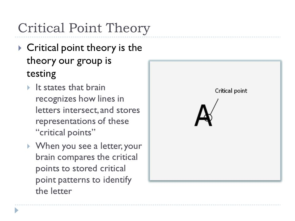 Critical Point Theory  Critical point theory is the theory our group is testing  It states that brain recognizes how lines in letters intersect, and stores representations of these critical points  When you see a letter, your brain compares the critical points to stored critical point patterns to identify the letter