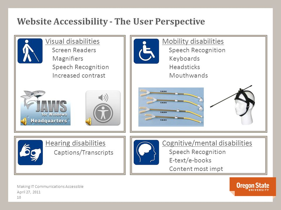 The IT Access Policy - Conditions June 15, 2011 9 The Importance of Accessibility & IT Applicability All OSU web presence; inclusive of web pages, web applications, electronic documents and multimedia used to provide university programs, services or activities Exemptions Archived (no intention for alteration again), or legacy pages (published prior to effective date – Feb 22, 2012) not deemed high priority Undue burden and non-availability as determined by OEI through consultation with others with expertise and/or perspective (Media Services, CWS, DAS, etc.)