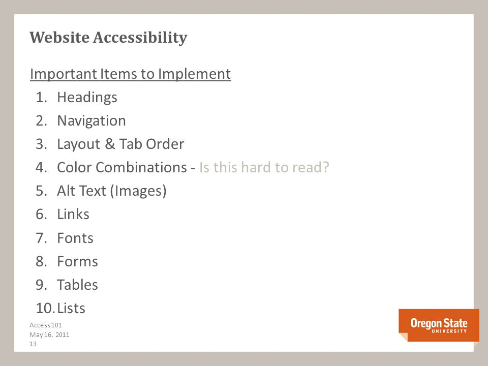 Laws, Standards & Guidelines: Section 508 (Draft Update)Draft Update Web Content Accessibility Guidelines (WCAG 2.0) Web Content Accessibility Guidelines (WCAG 2.0) OSU Accessibility website OSU Accessibility Testing Tools: WAVE by WebAIM WAVE U of Illinois Firefox Accessibility Extension U of Illinois Firefox Accessibility Extension W3C complete list of tools Articles & Other Resources: WebAIM out of Utah State WebAIM Jim Thatcher Accessibility Course – original screen reader creator Jim Thatcher Accessibility Course Multimedia Resources: MAGpie (free captioning tool) YouTube captioning WebAIM - Captioning Testing for Accessibility & Resources May 16, 2011 12 Access 101