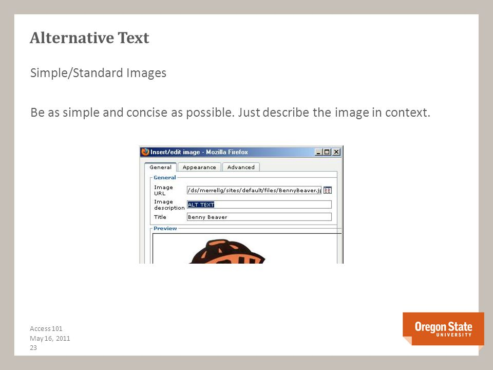 Alternative Text Alt Text provides screen reader users the ability to interact with images Context matters most when deciding what to write for the ALT text, and if the image is meant to convey info or meaning Avoid using words such as image photo graphic in the alt text as the screen reader announces what the item first Many types of images: simple, with text, link images, decorative, complex 22 Access 101 May 16, 2011