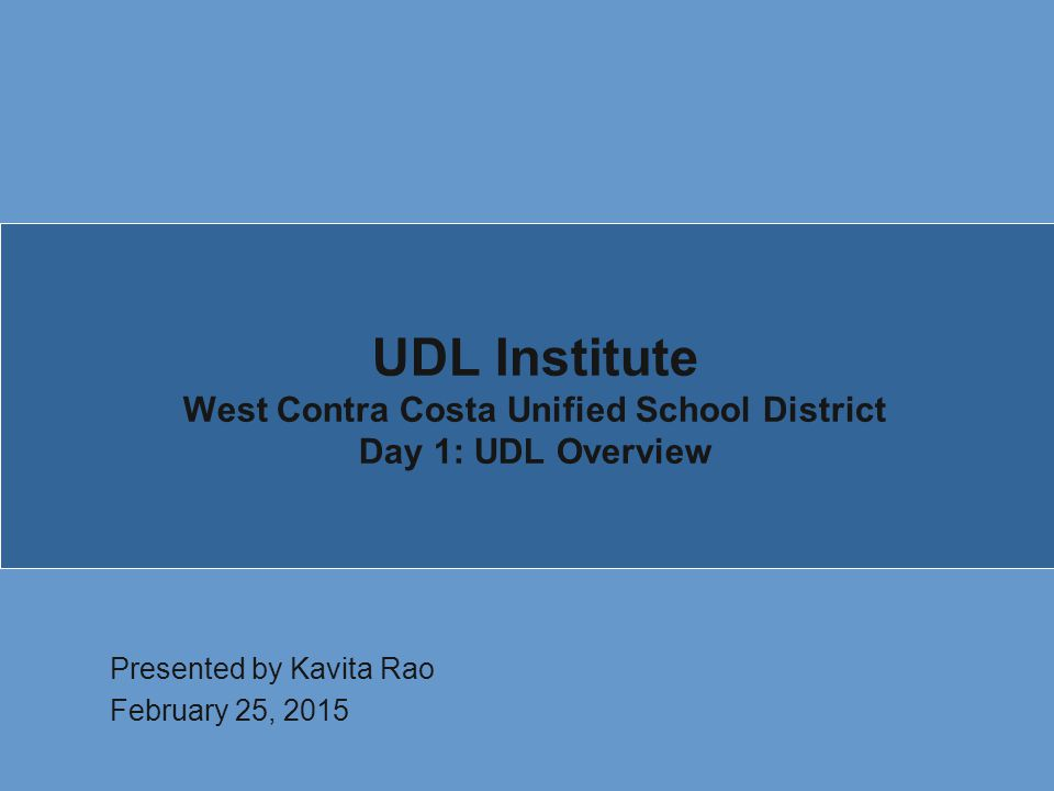 UDL Institute West Contra Costa Unified School District Day 1: UDL Overview Presented by Kavita Rao February 25, 2015
