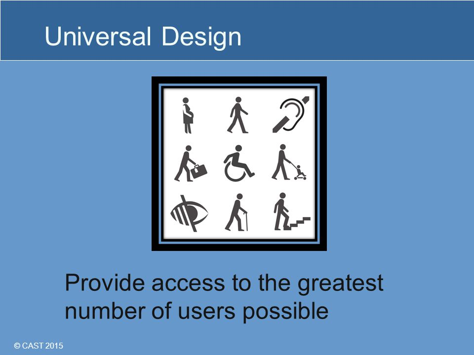 © CAST 2015 Universal Design Provide access to the greatest number of users possible