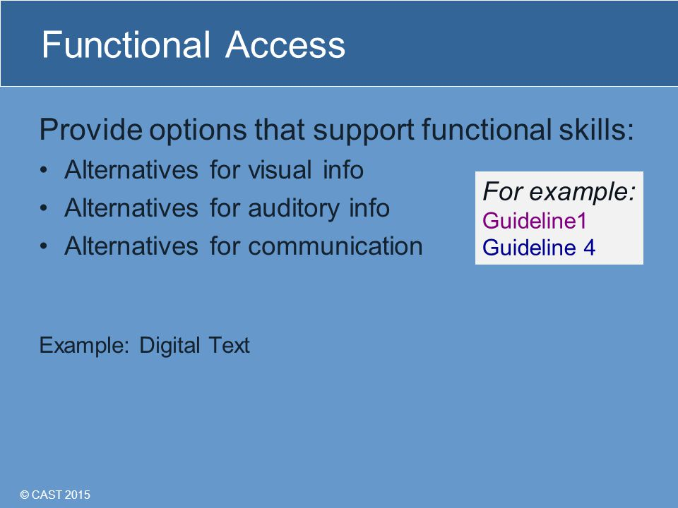© CAST 2015 Functional Access Provide options that support functional skills: Alternatives for visual info Alternatives for auditory info Alternatives for communication Example: Digital Text For example: Guideline1 Guideline 4