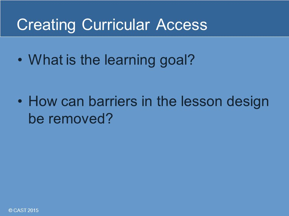 © CAST 2015 Creating Curricular Access What is the learning goal.