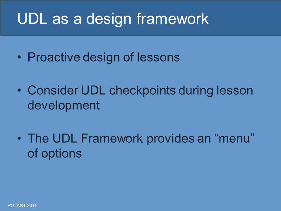 © CAST 2015 UDL as a design framework Proactive design of lessons Consider UDL checkpoints during lesson development The UDL Framework provides an menu of options