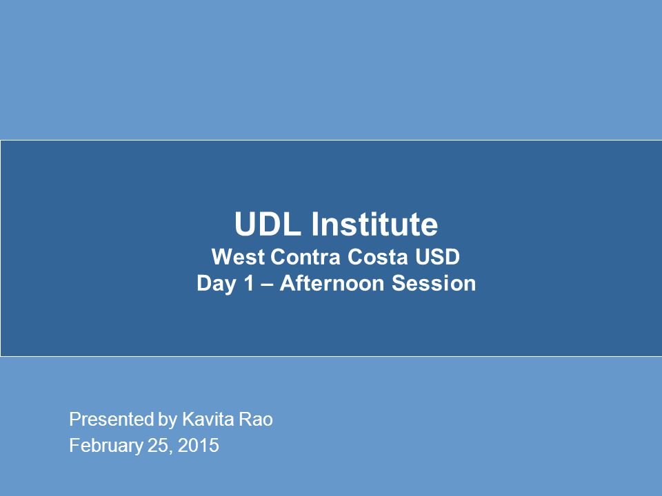 UDL Institute West Contra Costa USD Day 1 – Afternoon Session Presented by Kavita Rao February 25, 2015