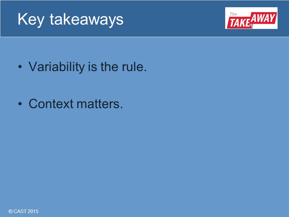 © CAST 2015 Key takeaways Variability is the rule. Context matters.