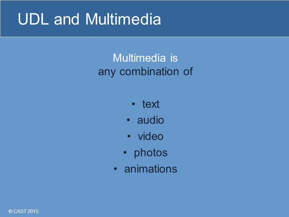 © CAST 2015 UDL and Multimedia Multimedia is any combination of text audio video photos animations