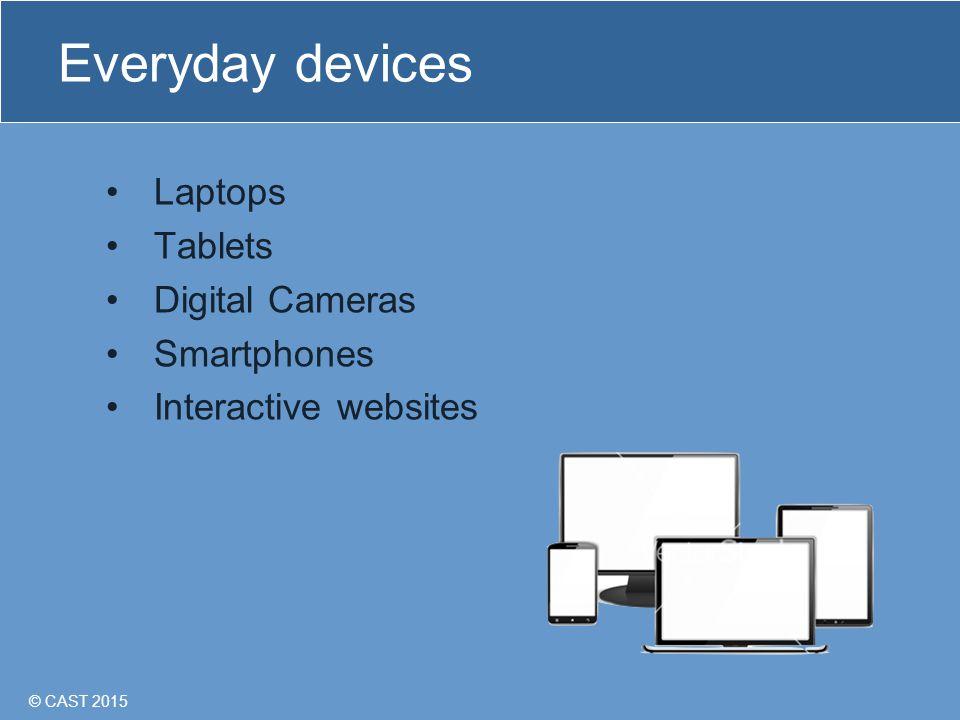 © CAST 2015 Everyday devices Laptops Tablets Digital Cameras Smartphones Interactive websites