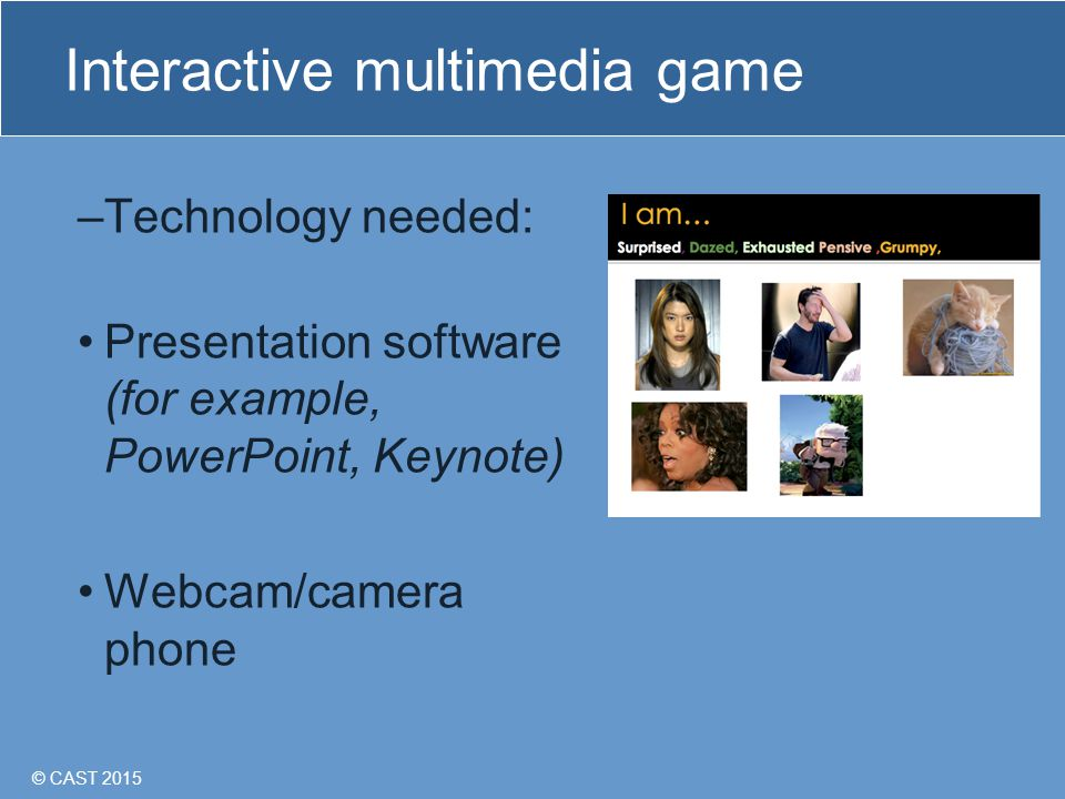 © CAST 2015 Interactive multimedia game –Technology needed: Presentation software (for example, PowerPoint, Keynote) Webcam/camera phone