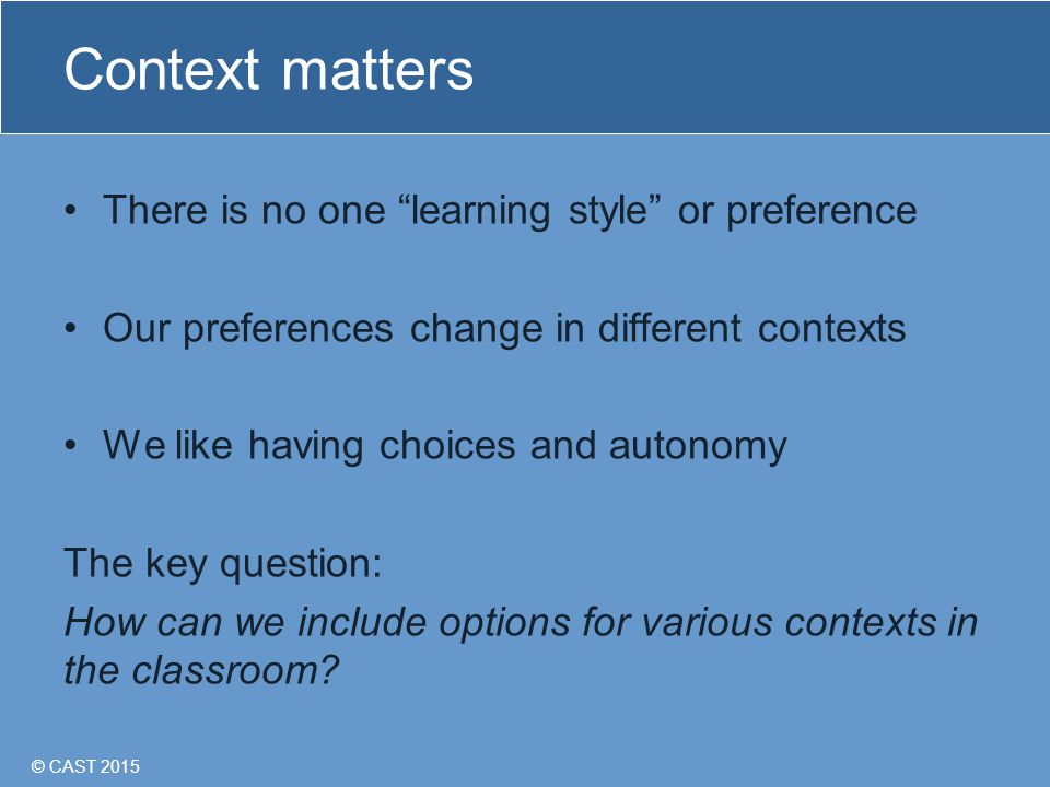© CAST 2015 Context matters There is no one learning style or preference Our preferences change in different contexts We like having choices and autonomy The key question: How can we include options for various contexts in the classroom