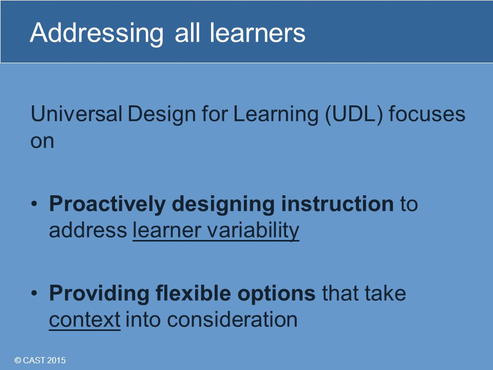 © CAST 2015 Addressing all learners Universal Design for Learning (UDL) focuses on Proactively designing instruction to address learner variability Providing flexible options that take context into consideration