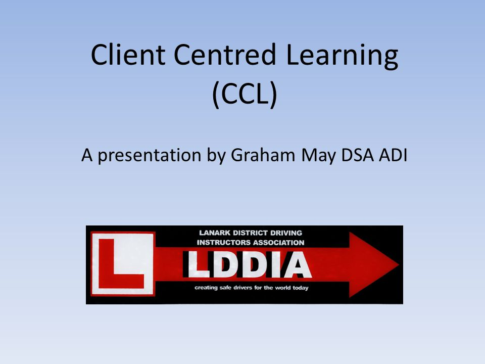Client Centred Learning (CCL) A presentation by Graham May DSA ADI