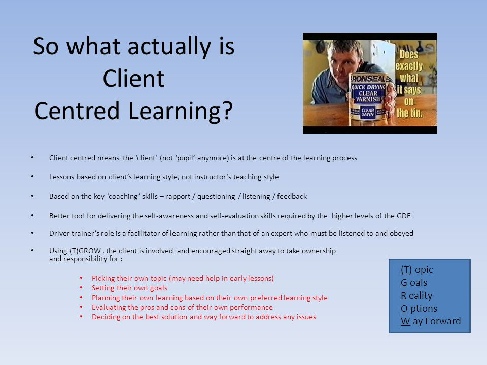 So what actually is Client Centred Learning? Client centred means the 'client' (not 'pupil' anymore) is at the centre of the learning process Lessons