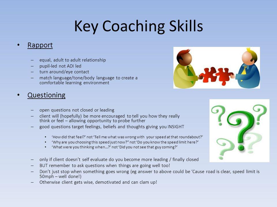 Key Coaching Skills Rapport – equal, adult to adult relationship – pupil-led not ADI led – turn around/eye contact – match language/tone/body language