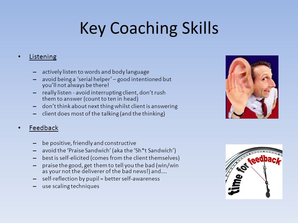 Key Coaching Skills Listening – actively listen to words and body language – avoid being a 'serial helper' – good intentioned but you'll not always be