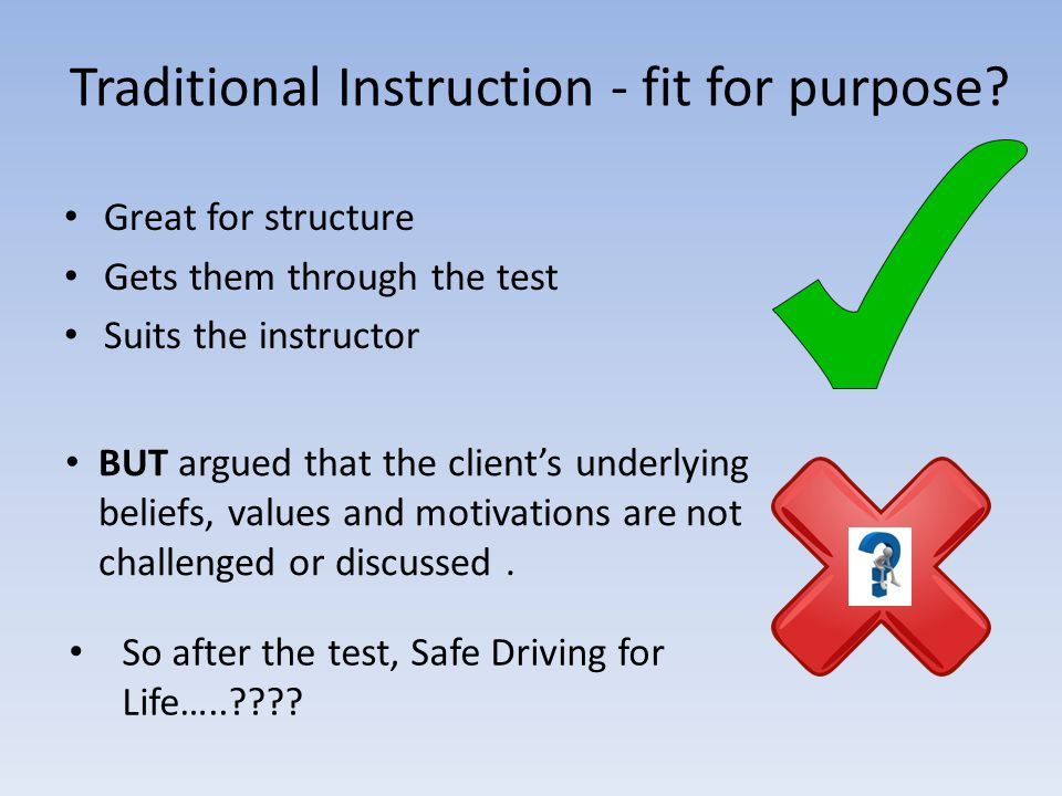 Traditional Instruction - fit for purpose? Great for structure Gets them through the test Suits the instructor BUT argued that the client's underlying