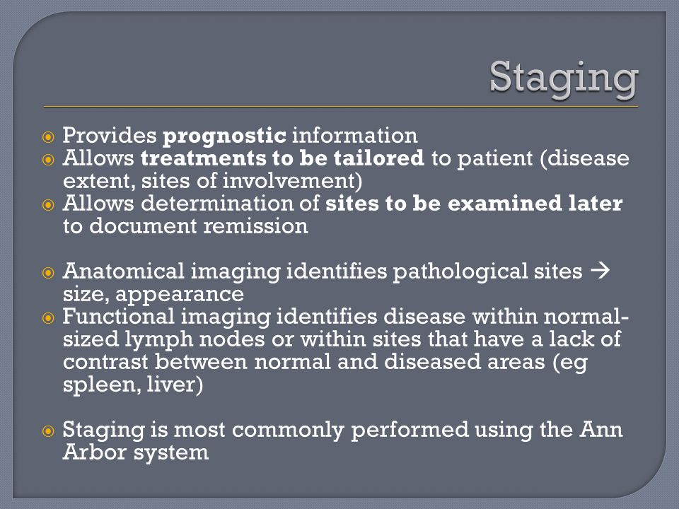  Provides prognostic information  Allows treatments to be tailored to patient (disease extent, sites of involvement)  Allows determination of sites