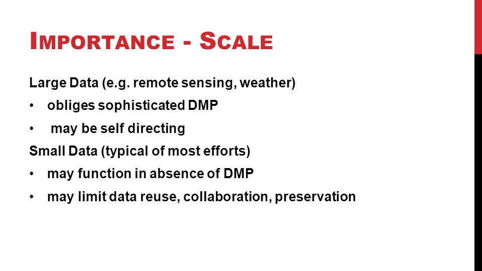I MPORTANCE - S CALE Large Data (e.g. remote sensing, weather) obliges sophisticated DMP may be self directing Small Data (typical of most efforts) ma