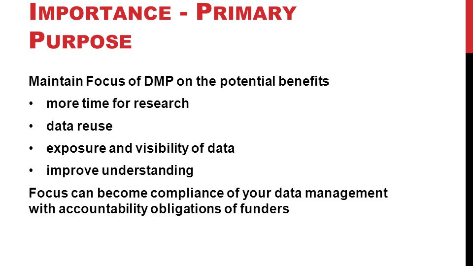I MPORTANCE - P RIMARY P URPOSE Maintain Focus of DMP on the potential benefits more time for research data reuse exposure and visibility of data impr