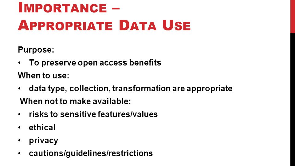 I MPORTANCE – A PPROPRIATE D ATA U SE Purpose: To preserve open access benefits When to use: data type, collection, transformation are appropriate Whe