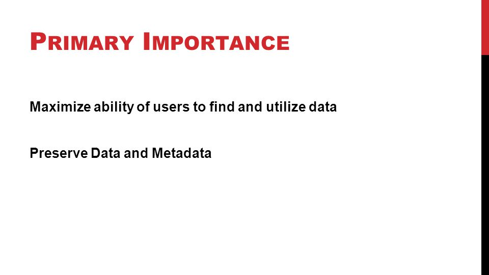 P RIMARY I MPORTANCE Maximize ability of users to find and utilize data Preserve Data and Metadata
