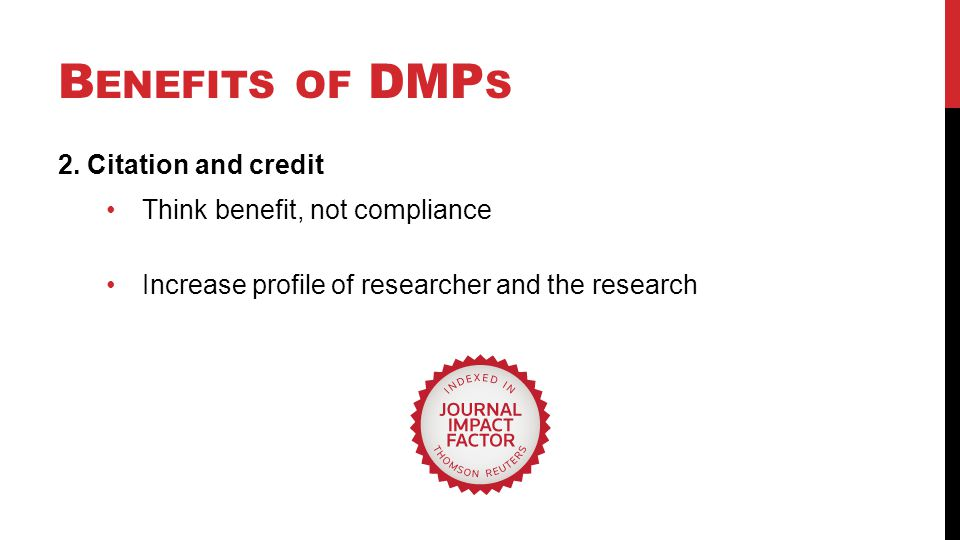 B ENEFITS OF DMP S 2. Citation and credit Think benefit, not compliance Increase profile of researcher and the research