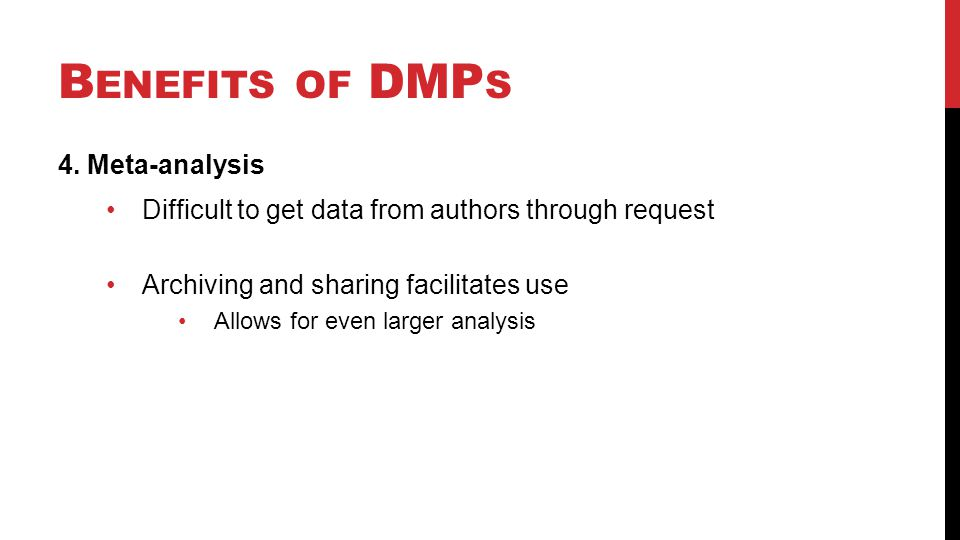 B ENEFITS OF DMP S 4. Meta-analysis Difficult to get data from authors through request Archiving and sharing facilitates use Allows for even larger an
