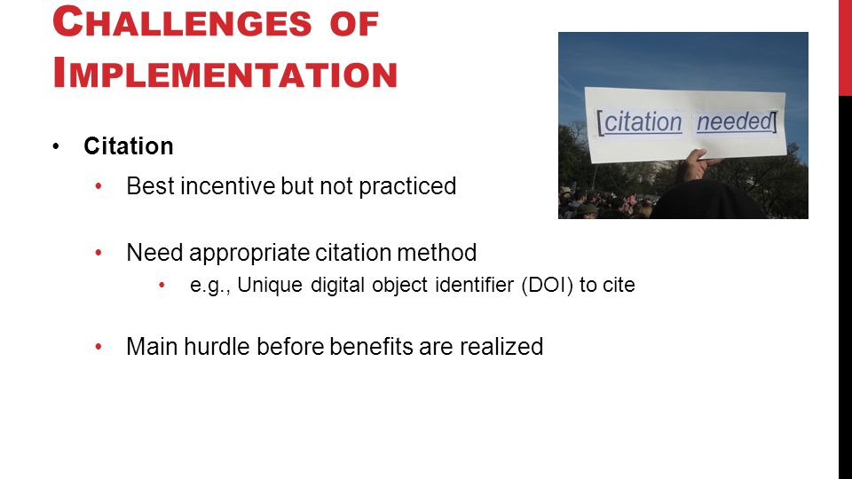 C HALLENGES OF I MPLEMENTATION Citation Best incentive but not practiced Need appropriate citation method e.g., Unique digital object identifier (DOI) to cite Main hurdle before benefits are realized