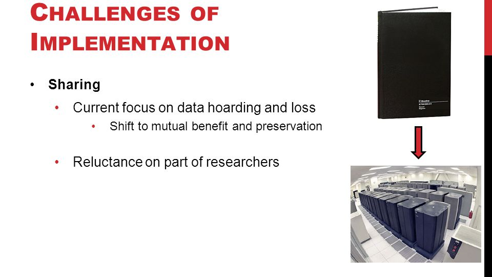 C HALLENGES OF I MPLEMENTATION Sharing Current focus on data hoarding and loss Shift to mutual benefit and preservation Reluctance on part of researchers