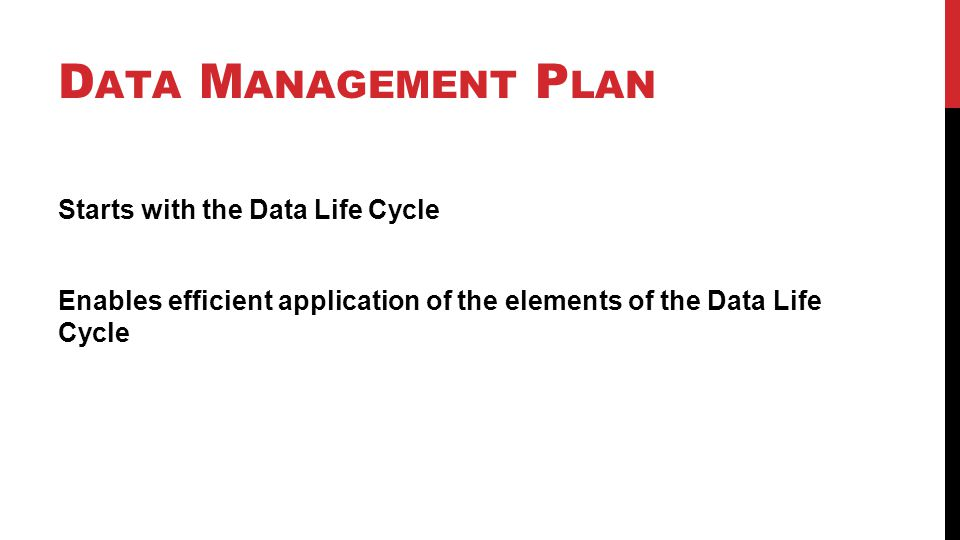 Starts with the Data Life Cycle Enables efficient application of the elements of the Data Life Cycle D ATA M ANAGEMENT P LAN