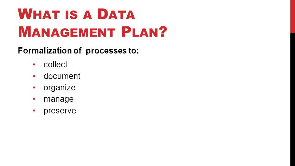 W HAT IS A D ATA M ANAGEMENT P LAN ? Formalization of processes to: collect document organize manage preserve