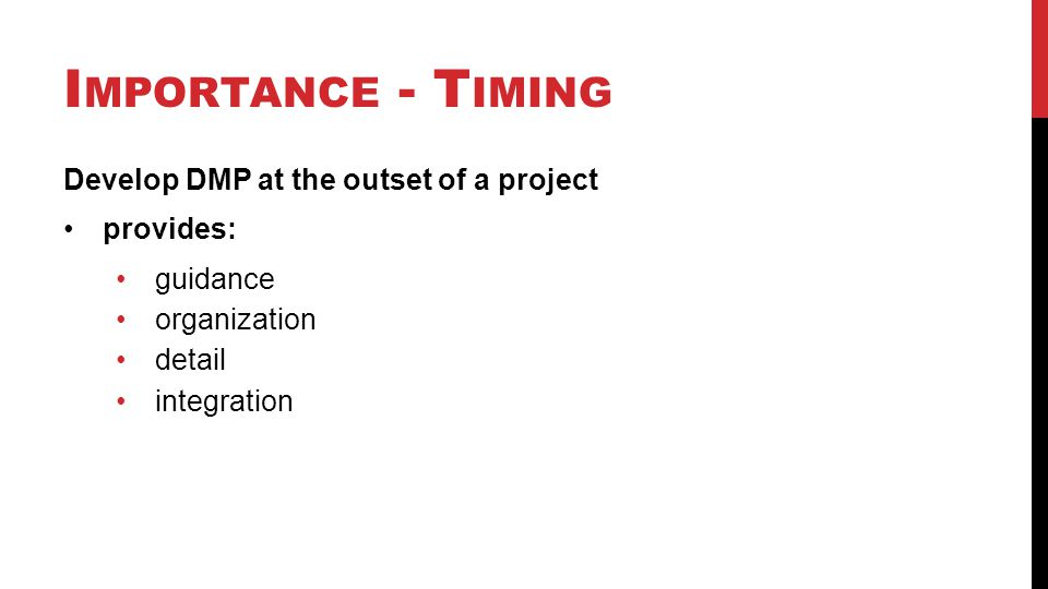 I MPORTANCE - T IMING Develop DMP at the outset of a project provides: guidance organization detail integration