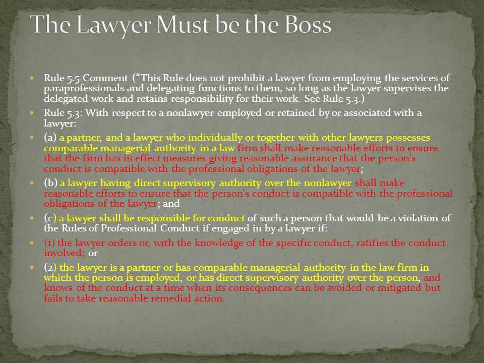 Rule 5.5 Comment ( This Rule does not prohibit a lawyer from employing the services of paraprofessionals and delegating functions to them, so long as the lawyer supervises the delegated work and retains responsibility for their work.