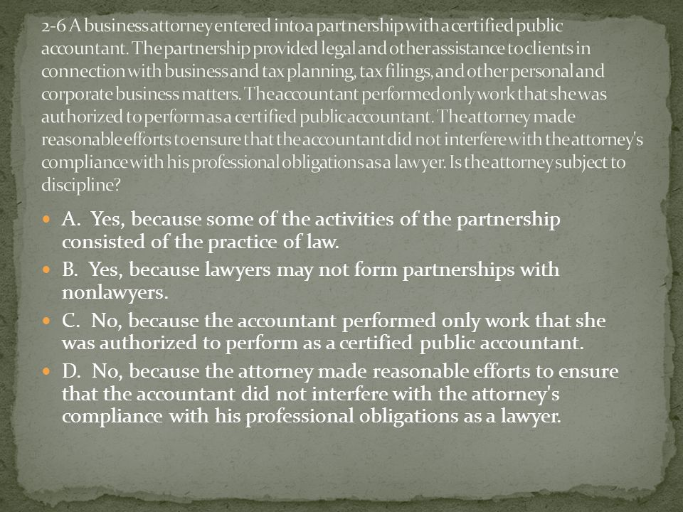 A. Yes, because some of the activities of the partnership consisted of the practice of law.