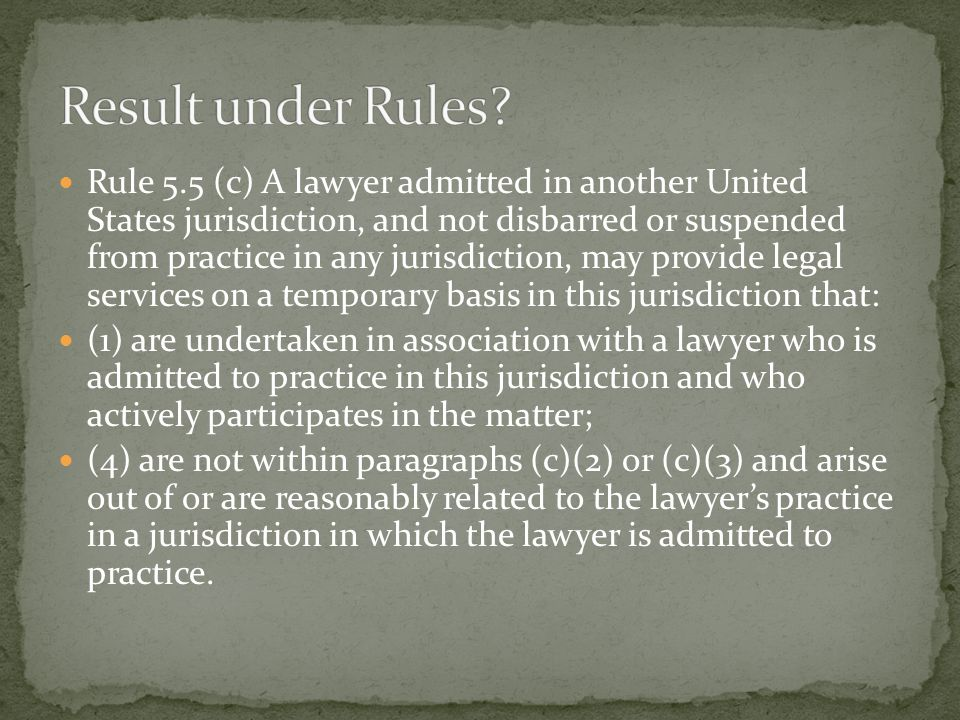 Rule 5.5 (c) A lawyer admitted in another United States jurisdiction, and not disbarred or suspended from practice in any jurisdiction, may provide legal services on a temporary basis in this jurisdiction that: (1) are undertaken in association with a lawyer who is admitted to practice in this jurisdiction and who actively participates in the matter; (4) are not within paragraphs (c)(2) or (c)(3) and arise out of or are reasonably related to the lawyer's practice in a jurisdiction in which the lawyer is admitted to practice.