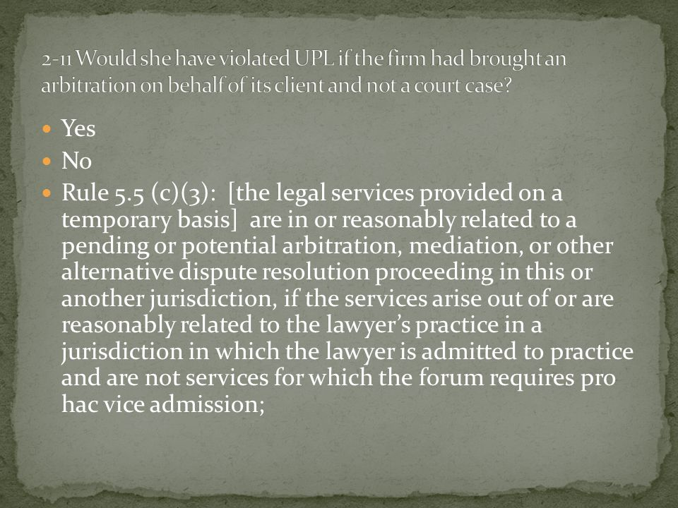 Yes No Rule 5.5 (c)(3): [the legal services provided on a temporary basis] are in or reasonably related to a pending or potential arbitration, mediation, or other alternative dispute resolution proceeding in this or another jurisdiction, if the services arise out of or are reasonably related to the lawyer's practice in a jurisdiction in which the lawyer is admitted to practice and are not services for which the forum requires pro hac vice admission;