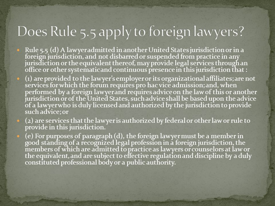 Rule 5.5 (d) A lawyer admitted in another United States jurisdiction or in a foreign jurisdiction, and not disbarred or suspended from practice in any jurisdiction or the equivalent thereof, may provide legal services through an office or other systematic and continuous presence in this jurisdiction that : (1) are provided to the lawyer's employer or its organizational affiliates; are not services for which the forum requires pro hac vice admission; and, when performed by a foreign lawyer and requires advice on the law of this or another jurisdiction or of the United States, such advice shall be based upon the advice of a lawyer who is duly licensed and authorized by the jurisdiction to provide such advice; or (2) are services that the lawyer is authorized by federal or other law or rule to provide in this jurisdiction.