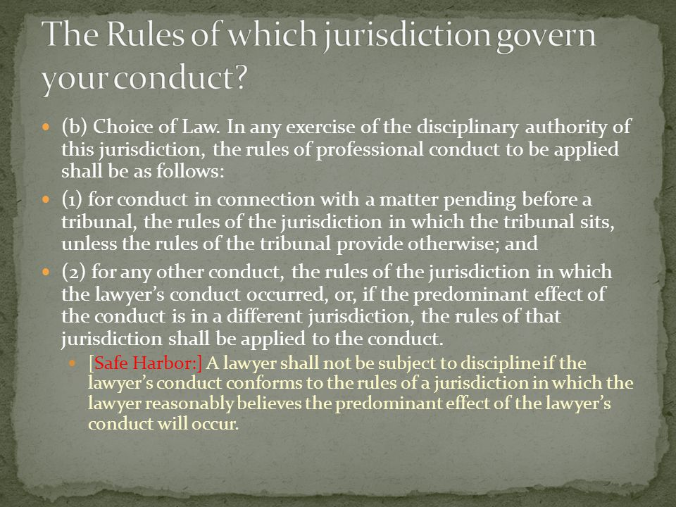 (b) Choice of Law. In any exercise of the disciplinary authority of this jurisdiction, the rules of professional conduct to be applied shall be as fol