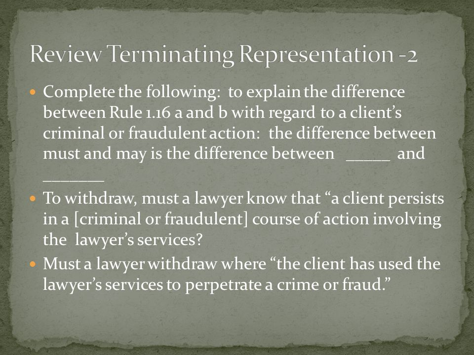Complete the following: to explain the difference between Rule 1.16 a and b with regard to a client's criminal or fraudulent action: the difference between must and may is the difference between _____ and _______ To withdraw, must a lawyer know that a client persists in a [criminal or fraudulent] course of action involving the lawyer's services.