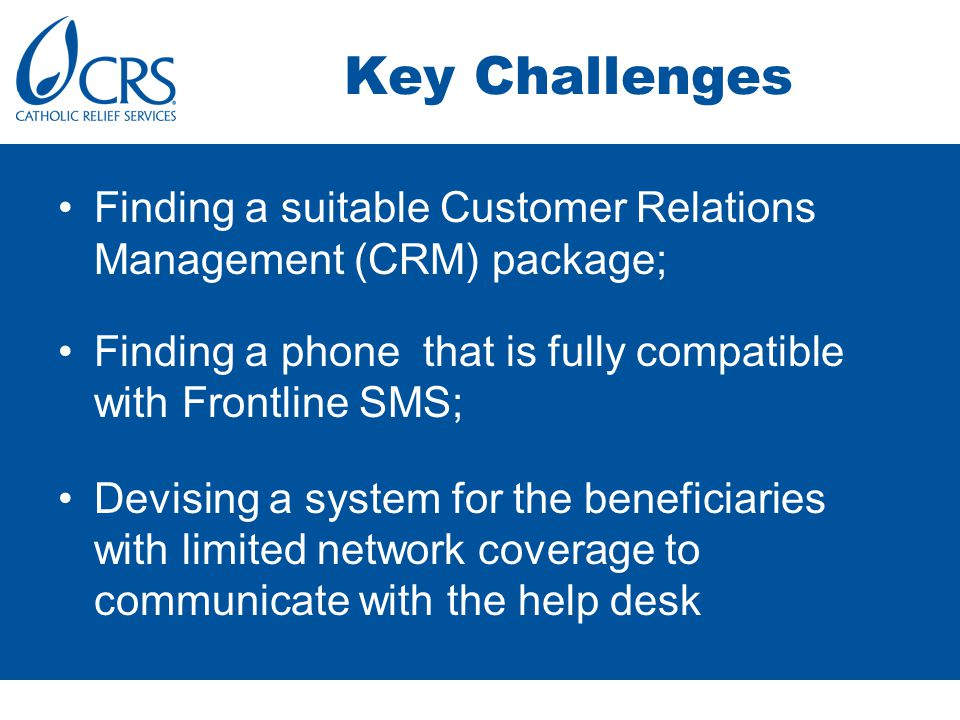Key Challenges Finding a suitable Customer Relations Management (CRM) package; Finding a phone that is fully compatible with Frontline SMS; Devising a system for the beneficiaries with limited network coverage to communicate with the help desk