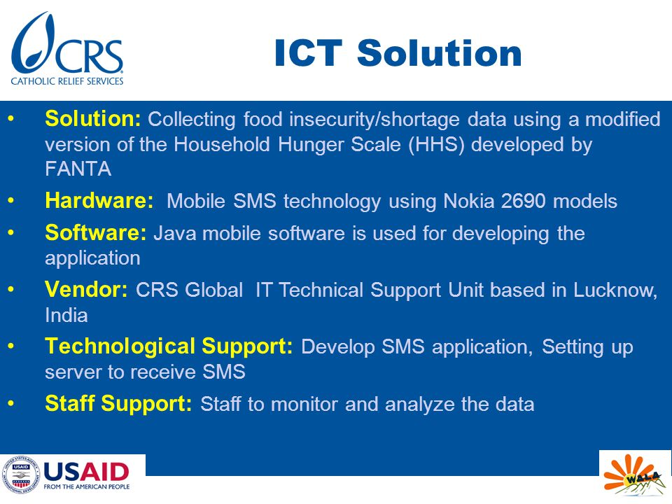 ICT Solution Solution: Collecting food insecurity/shortage data using a modified version of the Household Hunger Scale (HHS) developed by FANTA Hardware: Mobile SMS technology using Nokia 2690 models Software: Java mobile software is used for developing the application Vendor: CRS Global IT Technical Support Unit based in Lucknow, India Technological Support: Develop SMS application, Setting up server to receive SMS Staff Support: Staff to monitor and analyze the data