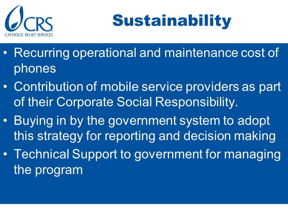Sustainability Recurring operational and maintenance cost of phones Contribution of mobile service providers as part of their Corporate Social Responsibility.