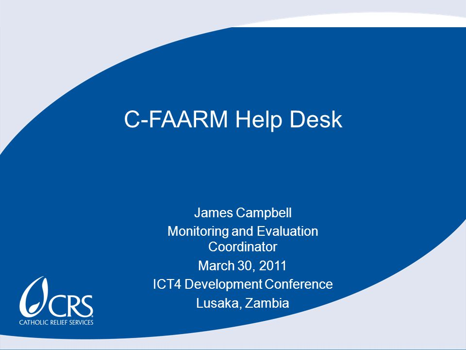 C-FAARM Help Desk James Campbell Monitoring and Evaluation Coordinator March 30, 2011 ICT4 Development Conference Lusaka, Zambia