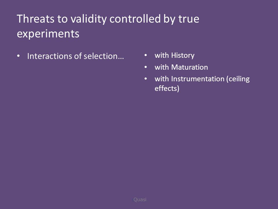 Threats to validity controlled by true experiments Interactions of selection… with History with Maturation with Instrumentation (ceiling effects)  Quasi